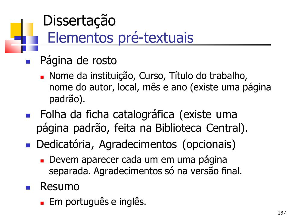 187 Dissertação Elementos pré-textuais Página de rosto Nome da instituição, Curso, Título do trabalho, nome do autor, local, mês e ano (existe uma página padrão).
