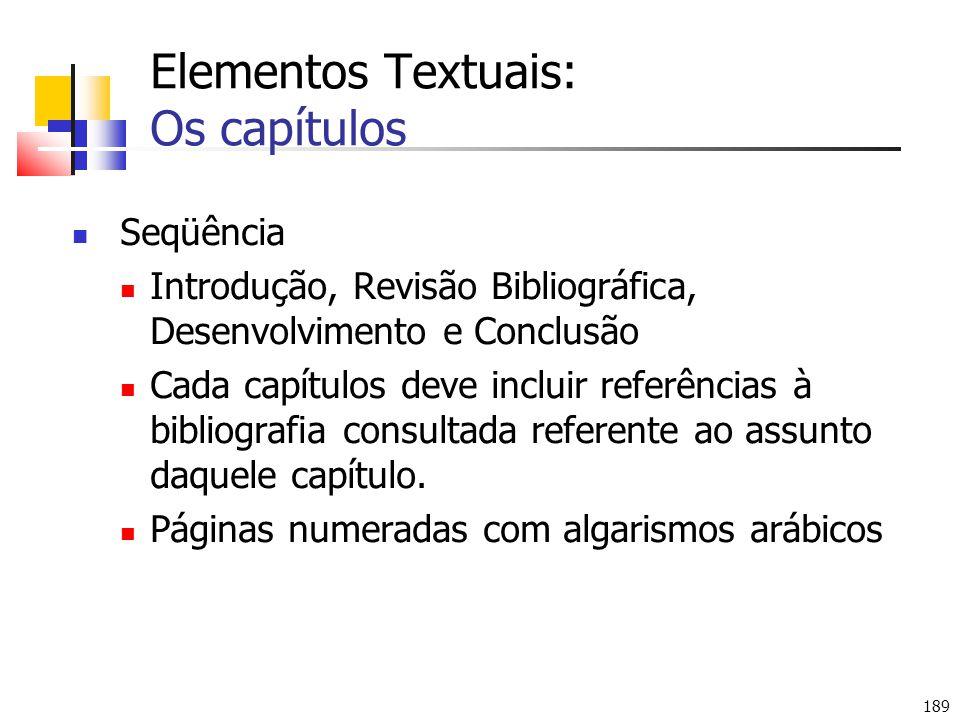189 Elementos Textuais: Os capítulos Seqüência Introdução, Revisão Bibliográfica, Desenvolvimento e Conclusão Cada capítulos deve incluir referências à bibliografia consultada referente ao assunto daquele capítulo.