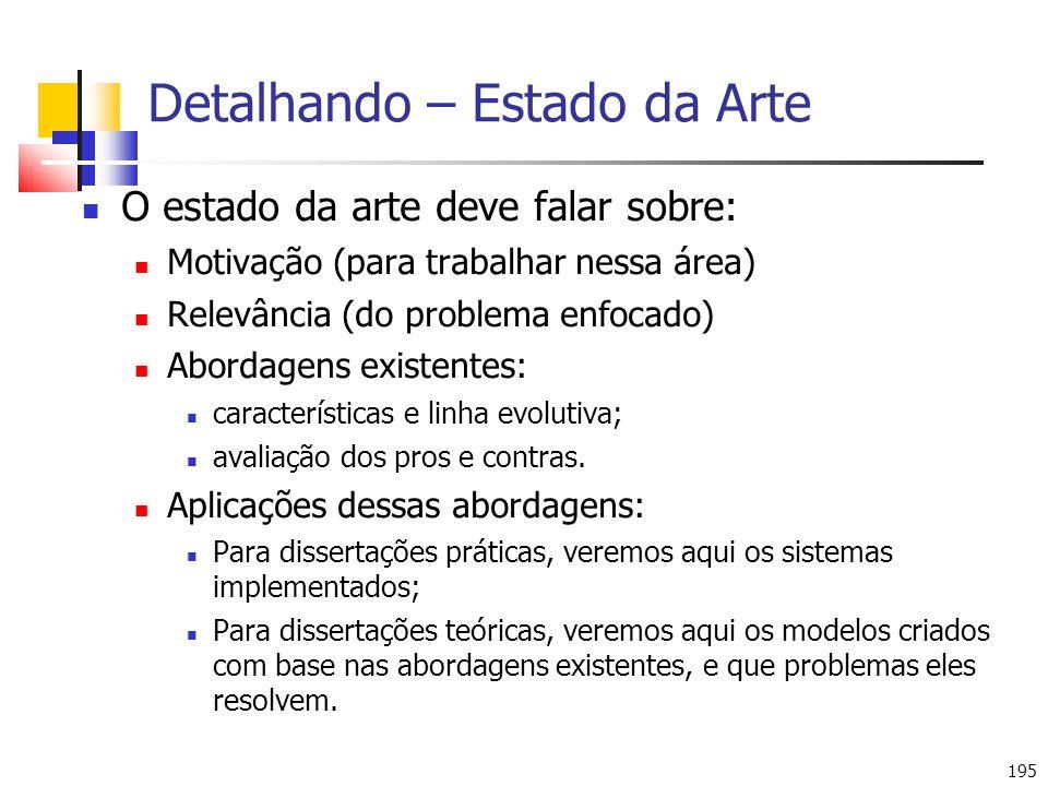 195 Detalhando – Estado da Arte O estado da arte deve falar sobre: Motivação (para trabalhar nessa área) Relevância (do problema enfocado) Abordagens existentes: características e linha evolutiva; avaliação dos pros e contras.