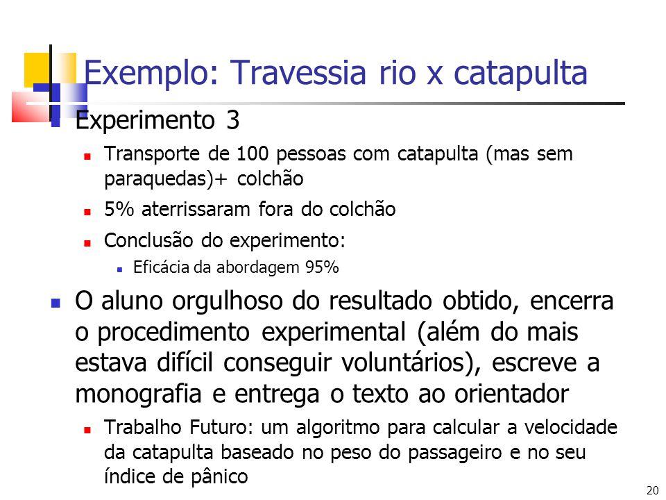 20 Exemplo: Travessia rio x catapulta Experimento 3 Transporte de 100 pessoas com catapulta (mas sem paraquedas)+ colchão 5% aterrissaram fora do colc