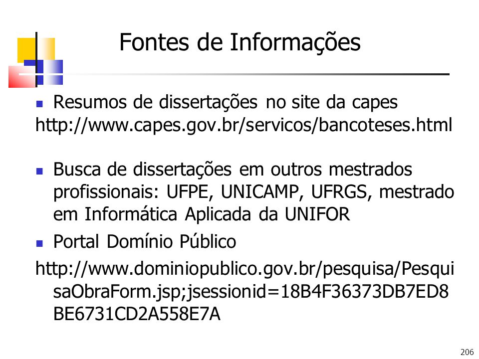 206 Fontes de Informações Resumos de dissertações no site da capes http://www.capes.gov.br/servicos/bancoteses.html Busca de dissertações em outros mestrados profissionais: UFPE, UNICAMP, UFRGS, mestrado em Informática Aplicada da UNIFOR Portal Domínio Público http://www.dominiopublico.gov.br/pesquisa/Pesqui saObraForm.jsp;jsessionid=18B4F36373DB7ED8 BE6731CD2A558E7A