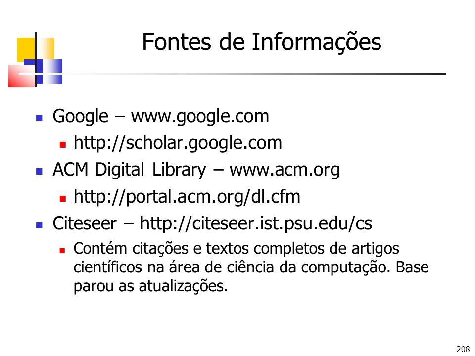 208 Fontes de Informações Google – www.google.com http://scholar.google.com ACM Digital Library – www.acm.org http://portal.acm.org/dl.cfm Citeseer – http://citeseer.ist.psu.edu/cs Contém citações e textos completos de artigos científicos na área de ciência da computação.