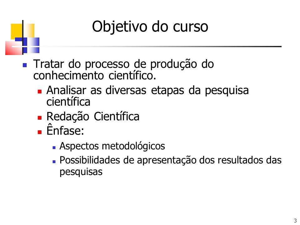 3 Objetivo do curso Tratar do processo de produção do conhecimento científico. Analisar as diversas etapas da pesquisa científica Redação Científica Ê