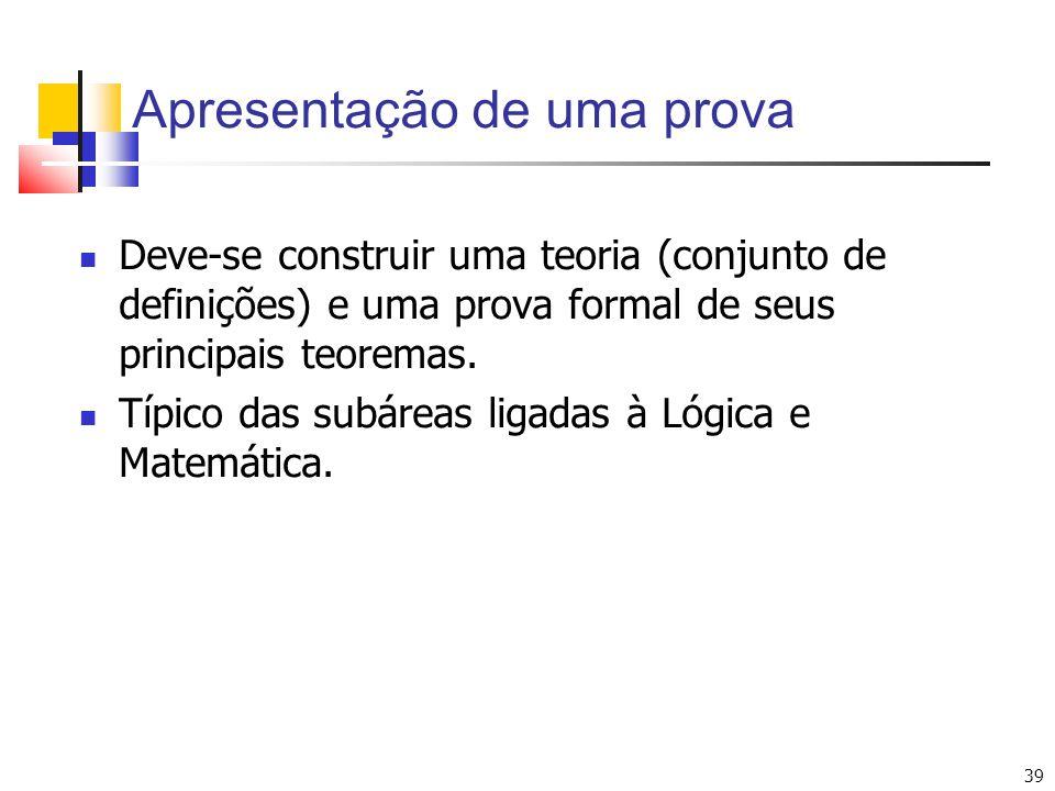 39 Apresentação de uma prova Deve-se construir uma teoria (conjunto de definições) e uma prova formal de seus principais teoremas. Típico das subáreas