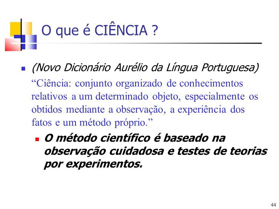 44 O que é CIÊNCIA ? (Novo Dicionário Aurélio da Língua Portuguesa) Ciência: conjunto organizado de conhecimentos relativos a um determinado objeto, e
