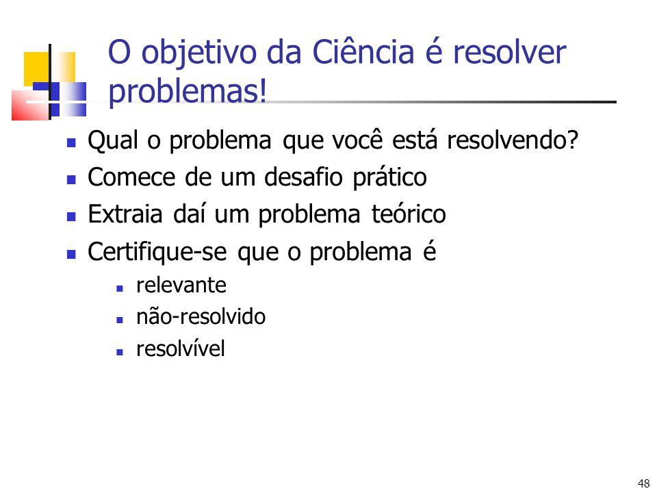 48 O objetivo da Ciência é resolver problemas! Qual o problema que você está resolvendo? Comece de um desafio prático Extraia daí um problema teórico