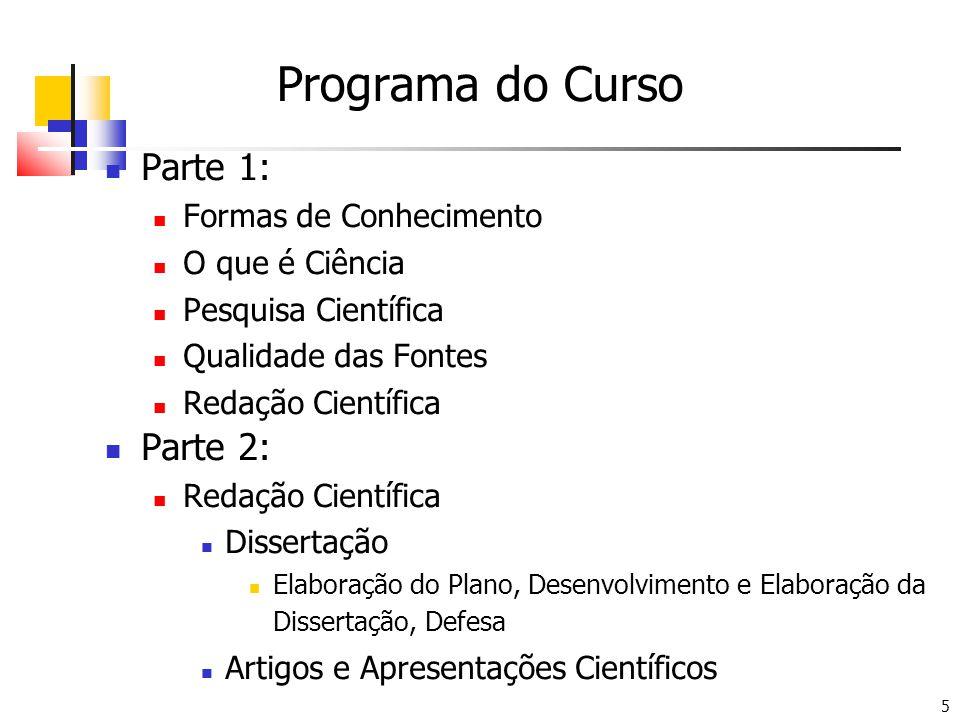 5 Programa do Curso Parte 1: Formas de Conhecimento O que é Ciência Pesquisa Científica Qualidade das Fontes Redação Científica Parte 2: Redação Científica Dissertação Elaboração do Plano, Desenvolvimento e Elaboração da Dissertação, Defesa Artigos e Apresentações Científicos