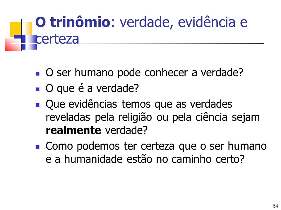 64 O trinômio: verdade, evidência e certeza O ser humano pode conhecer a verdade? O que é a verdade? Que evidências temos que as verdades reveladas pe