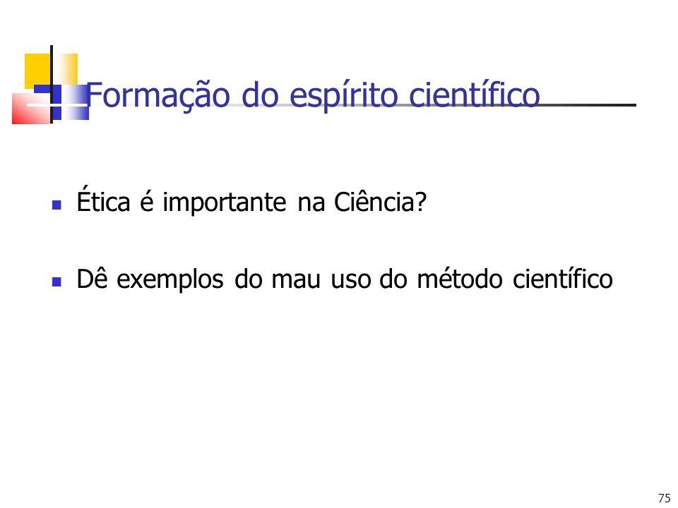75 Formação do espírito científico Ética é importante na Ciência.
