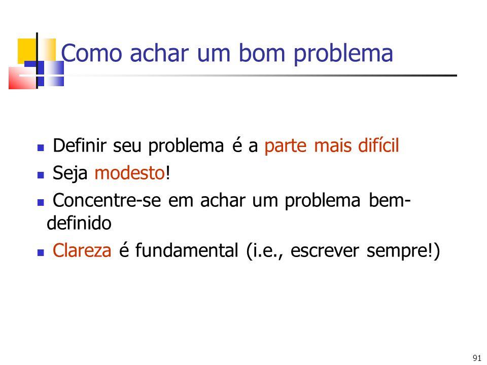 91 Como achar um bom problema Definir seu problema é a parte mais difícil Seja modesto! Concentre-se em achar um problema bem- definido Clareza é fund