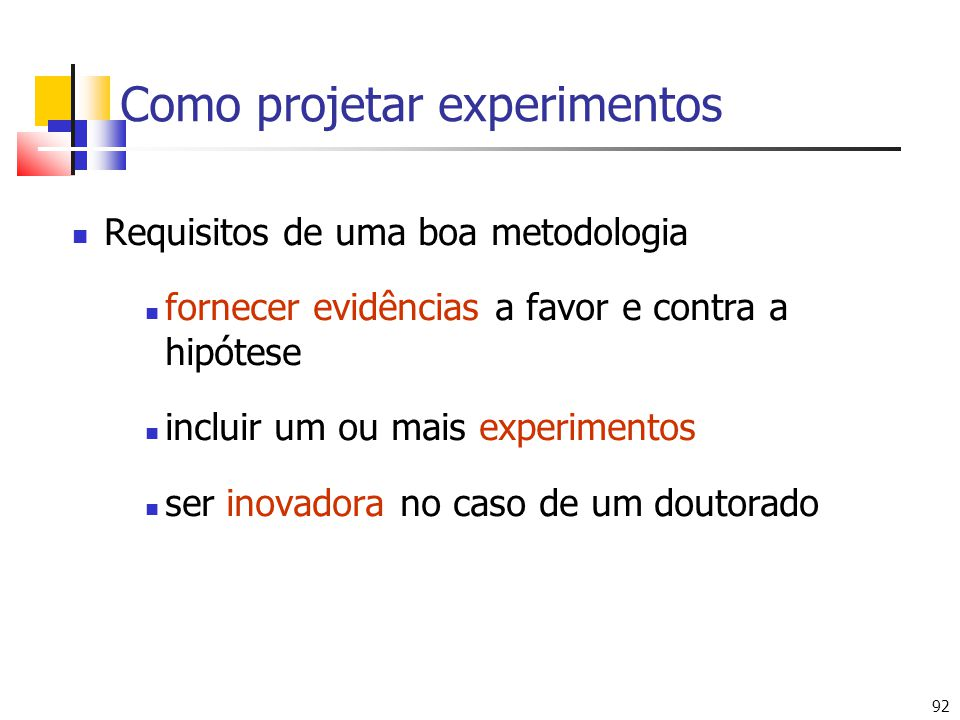 92 Como projetar experimentos Requisitos de uma boa metodologia fornecer evidências a favor e contra a hipótese incluir um ou mais experimentos ser inovadora no caso de um doutorado