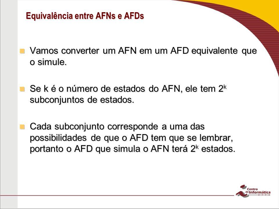 Equivalência entre AFNs e AFDs 2 a a a,b 3 {1} {2} {1,2,3} {2,3} {1,3} {1,2} {3} (Q,,,q 0, F) N (Q,,,q 0, F) ( (Q),,, q o, F) M ( (Q),,, q o, F) 1 Q= (Q) q 0 = {1} F = { R Q | R contem um estado de aceitação de N} ab 1{1,2}{1} 2{3} 3 a b a b a b ab {1}{1,2}{1} {1,2}{1,2,3}{1} {1,2,3} {1} (R,s)= união de (q,s) para cada q R.