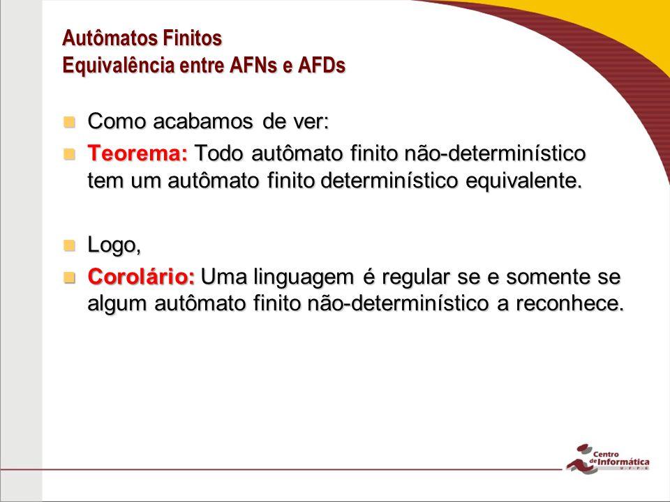 Autômatos Finitos Equivalência entre AFNs e AFDs Como acabamos de ver: Como acabamos de ver: Teorema: Todo autômato finito não-determinístico tem um a