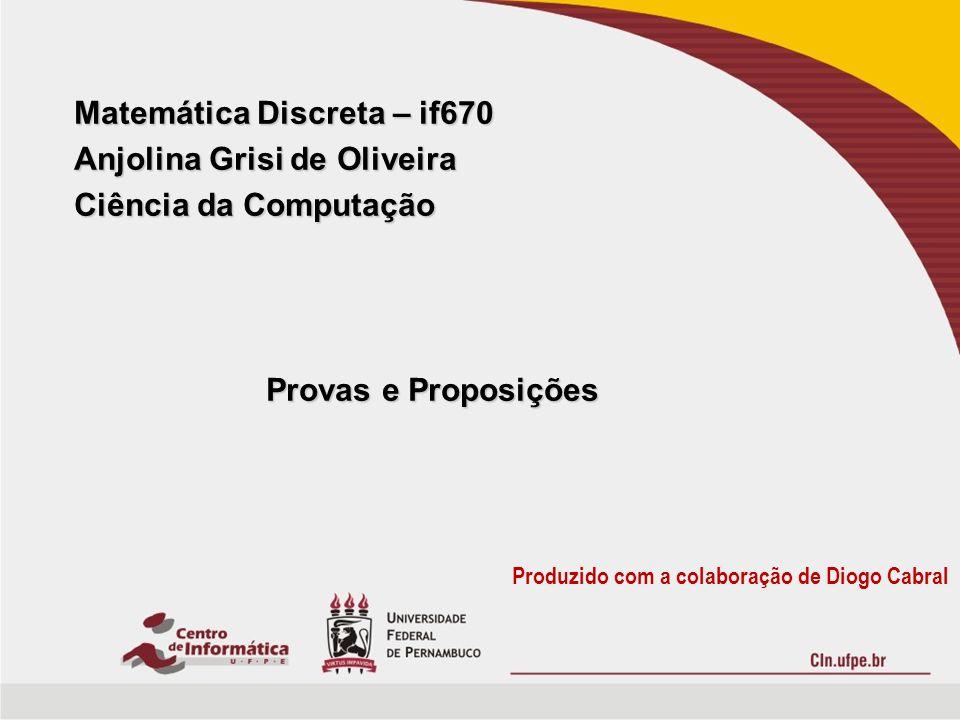 Matemática Discreta – if670 Anjolina Grisi de Oliveira Ciência da Computação Provas e Proposições Produzido com a colaboração de Diogo Cabral