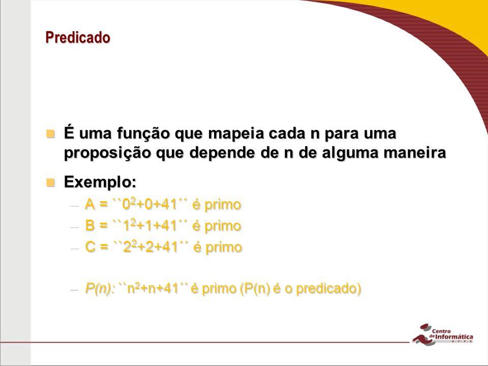 Predicado É uma função que mapeia cada n para uma proposição que depende de n de alguma maneira É uma função que mapeia cada n para uma proposição que depende de n de alguma maneira Exemplo: Exemplo: –A = ``0 2 +0+41´´ é primo –B = ``1 2 +1+41´´ é primo –C = ``2 2 +2+41´´ é primo –P(n): ``n 2 +n+41´´ é primo (P(n) é o predicado)