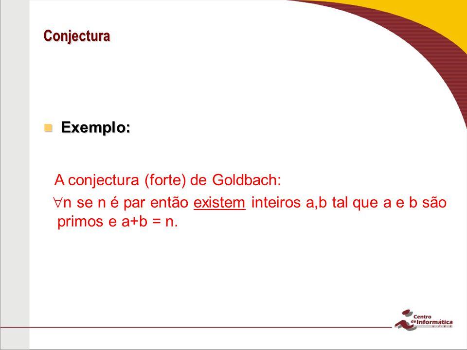 Conjectura Exemplo: Exemplo: A conjectura (forte) de Goldbach: n se n é par então existem inteiros a,b tal que a e b são primos e a+b = n.