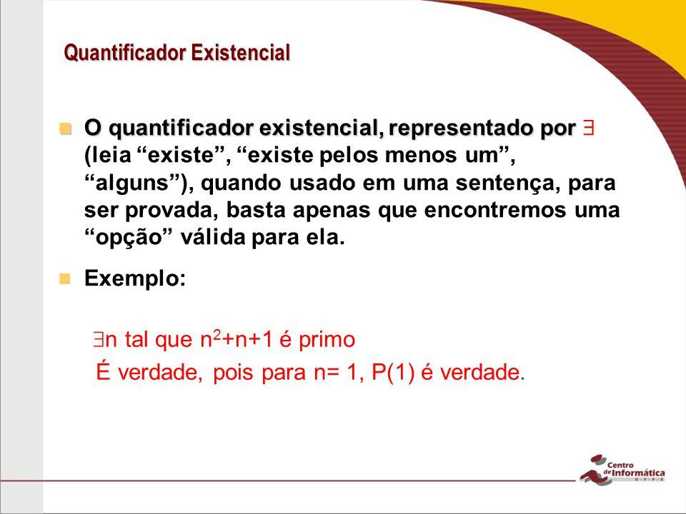 Quantificador Existencial – O quantificador existencial, representado por O quantificador existencial, representado por (leia existe, existe pelos menos um, alguns), quando usado em uma sentença, para ser provada, basta apenas que encontremos uma opção válida para ela.