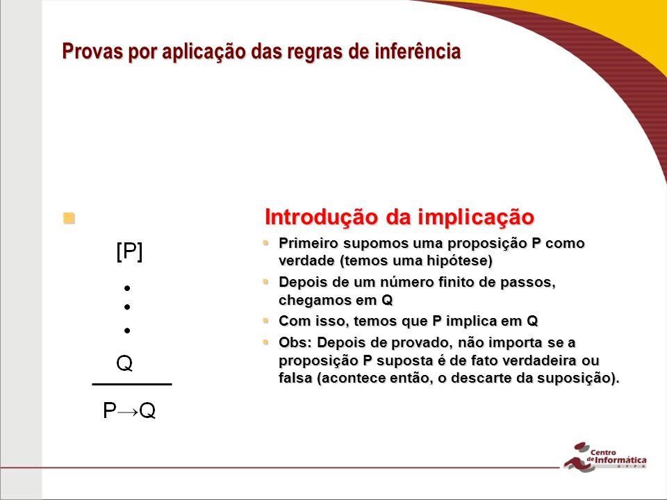 Provas por aplicação das regras de inferência Introdução da implicação Introdução da implicação Primeiro supomos uma proposição P como verdade (temos uma hipótese) Primeiro supomos uma proposição P como verdade (temos uma hipótese) Depois de um número finito de passos, chegamos em Q Depois de um número finito de passos, chegamos em Q Com isso, temos que P implica em Q Com isso, temos que P implica em Q Obs: Depois de provado, não importa se a proposição P suposta é de fato verdadeira ou falsa (acontece então, o descarte da suposição).