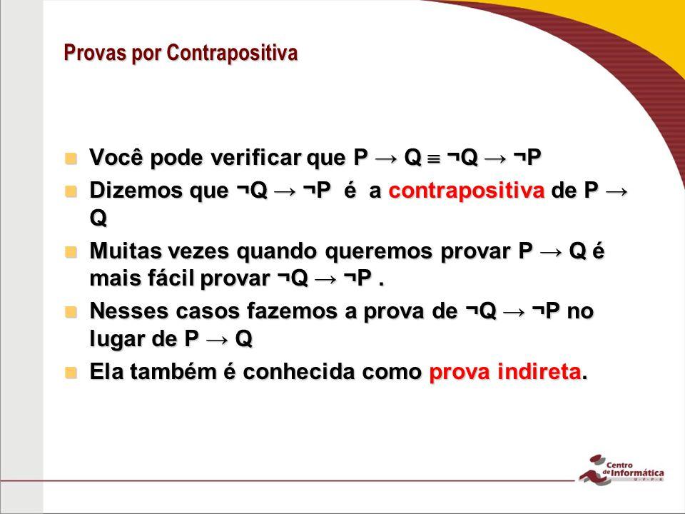 Provas por Contrapositiva Você pode verificar que P Q ¬Q ¬P Você pode verificar que P Q ¬Q ¬P Dizemos que ¬Q ¬P é a contrapositiva de P Q Dizemos que ¬Q ¬P é a contrapositiva de P Q Muitas vezes quando queremos provar P Q é mais fácil provar ¬Q ¬P.