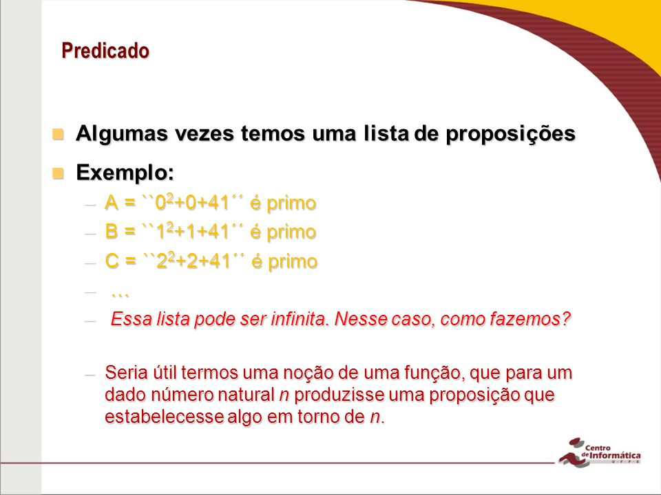 Predicado Algumas vezes temos uma lista de proposições Algumas vezes temos uma lista de proposições Exemplo: Exemplo: –A = ``0 2 +0+41´´ é primo –B = ``1 2 +1+41´´ é primo –C = ``2 2 +2+41´´ é primo – …– …– …– … – Essa lista pode ser infinita.