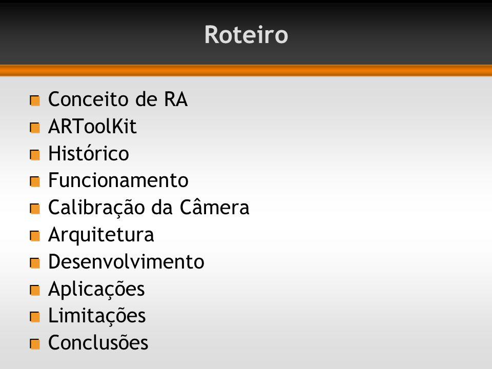 Roteiro Conceito de RA ARToolKit Histórico Funcionamento Calibração da Câmera Arquitetura Desenvolvimento Aplicações Limitações Conclusões