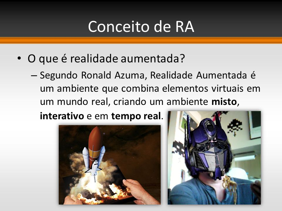 Conceito de RA O que é realidade aumentada? – Segundo Ronald Azuma, Realidade Aumentada é um ambiente que combina elementos virtuais em um mundo real,