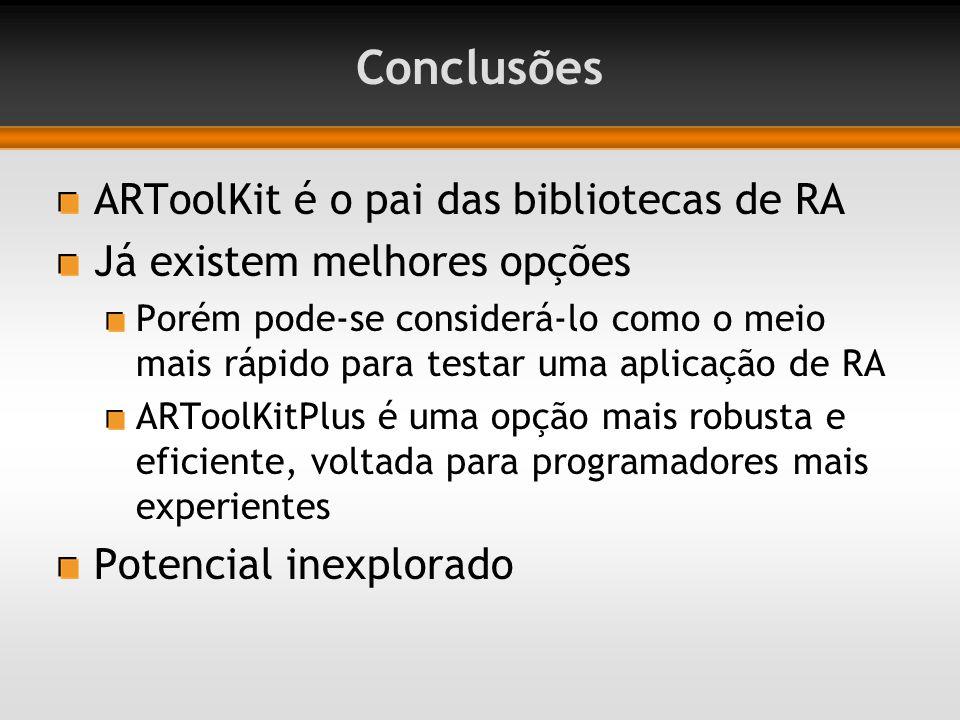 Conclusões ARToolKit é o pai das bibliotecas de RA Já existem melhores opções Porém pode-se considerá-lo como o meio mais rápido para testar uma aplicação de RA ARToolKitPlus é uma opção mais robusta e eficiente, voltada para programadores mais experientes Potencial inexplorado
