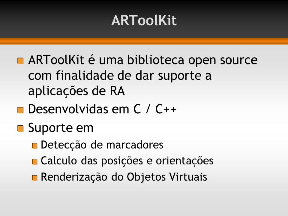 ARToolKit ARToolKit é uma biblioteca open source com finalidade de dar suporte a aplicações de RA Desenvolvidas em C / C++ Suporte em Detecção de marcadores Calculo das posições e orientações Renderização do Objetos Virtuais