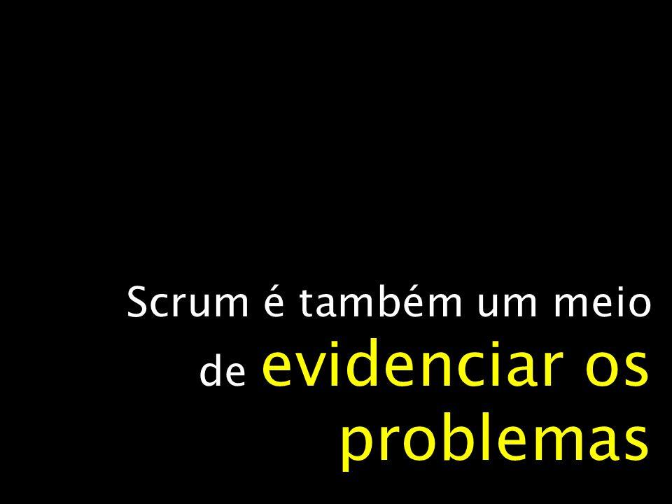 Scrum é também um meio de evidenciar os problemas