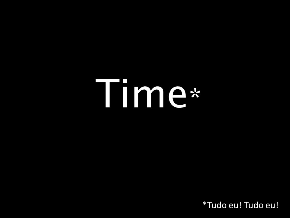 Time * *Tudo eu! Tudo eu!