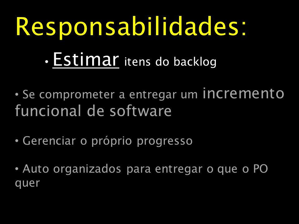 Responsabilidades: Estimar itens do backlog Se comprometer a entregar um incremento funcional de software Gerenciar o próprio progresso Auto organizad