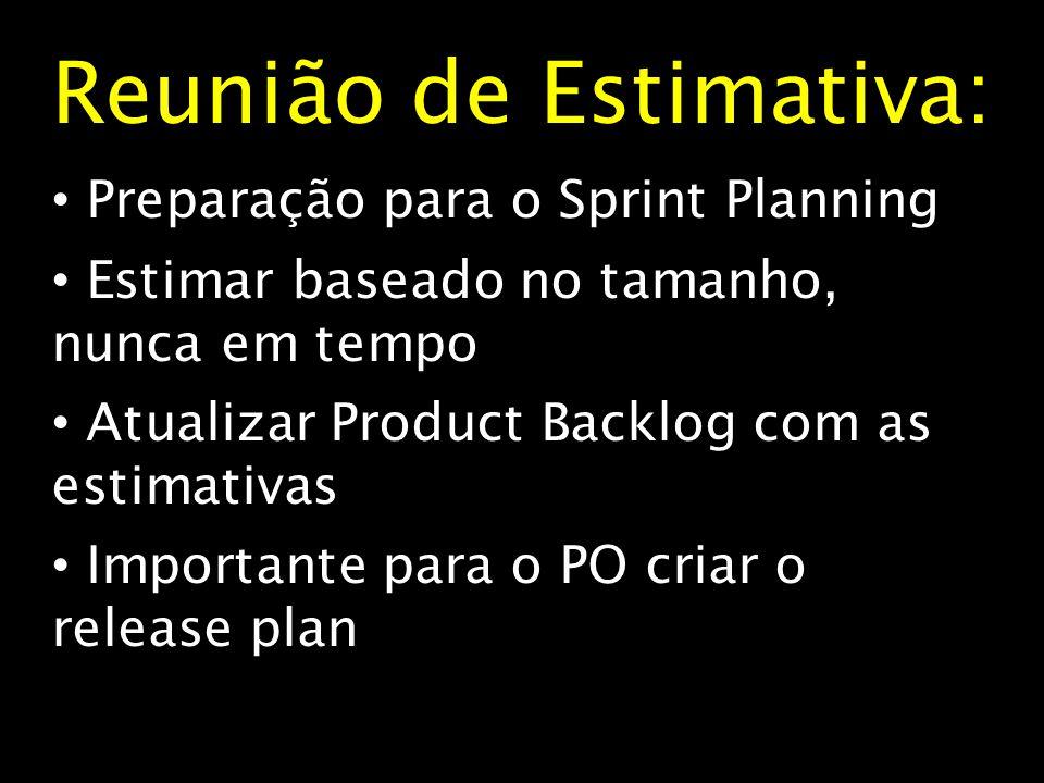 Reunião de Estimativa : Preparação para o Sprint Planning Estimar baseado no tamanho, nunca em tempo Atualizar Product Backlog com as estimativas Impo