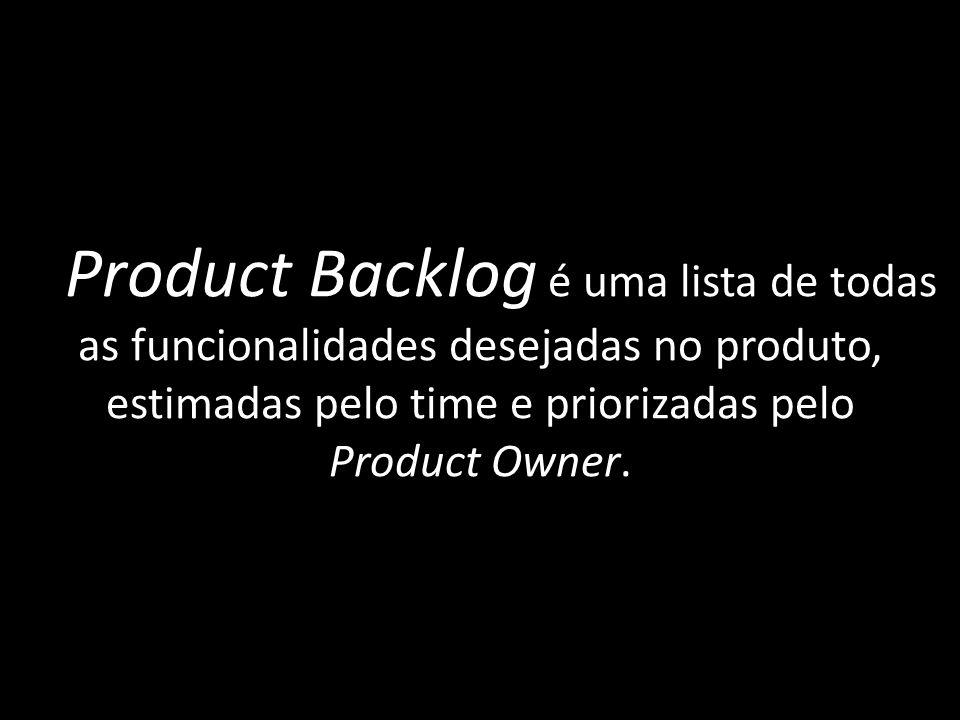 O Product Backlog é uma lista de todas as funcionalidades desejadas no produto, estimadas pelo time e priorizadas pelo Product Owner.