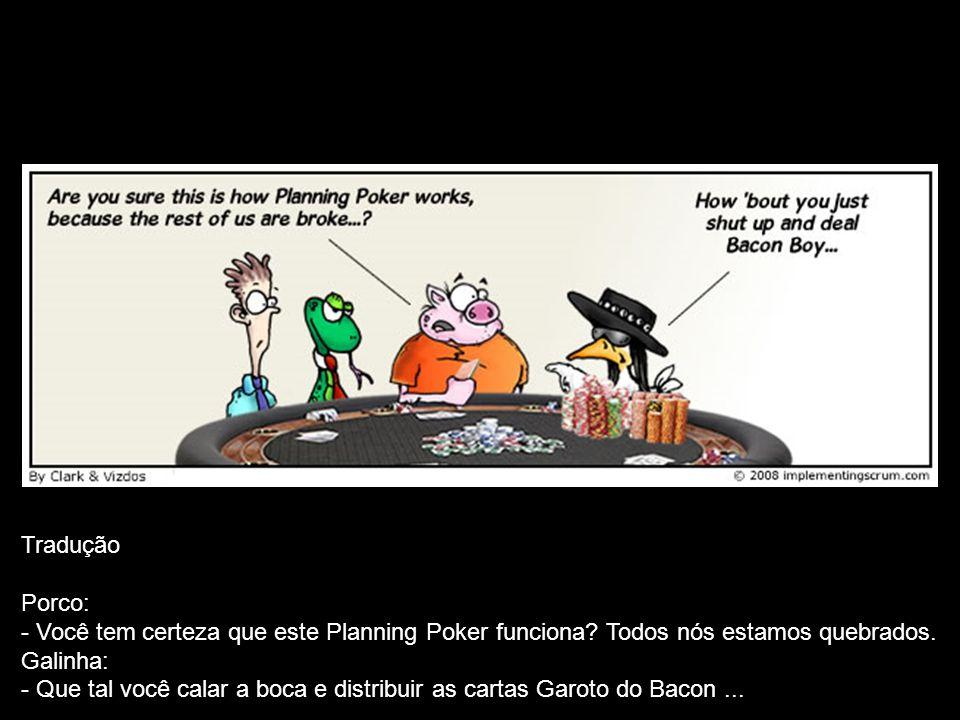 Tradução Porco: - Você tem certeza que este Planning Poker funciona? Todos nós estamos quebrados. Galinha: - Que tal você calar a boca e distribuir as
