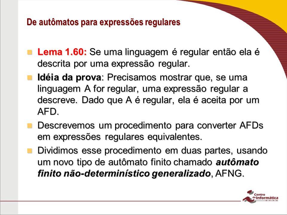 De autômatos para expressões regulares Lema 1.60: Se uma linguagem é regular então ela é descrita por uma expressão regular. Lema 1.60: Se uma linguag