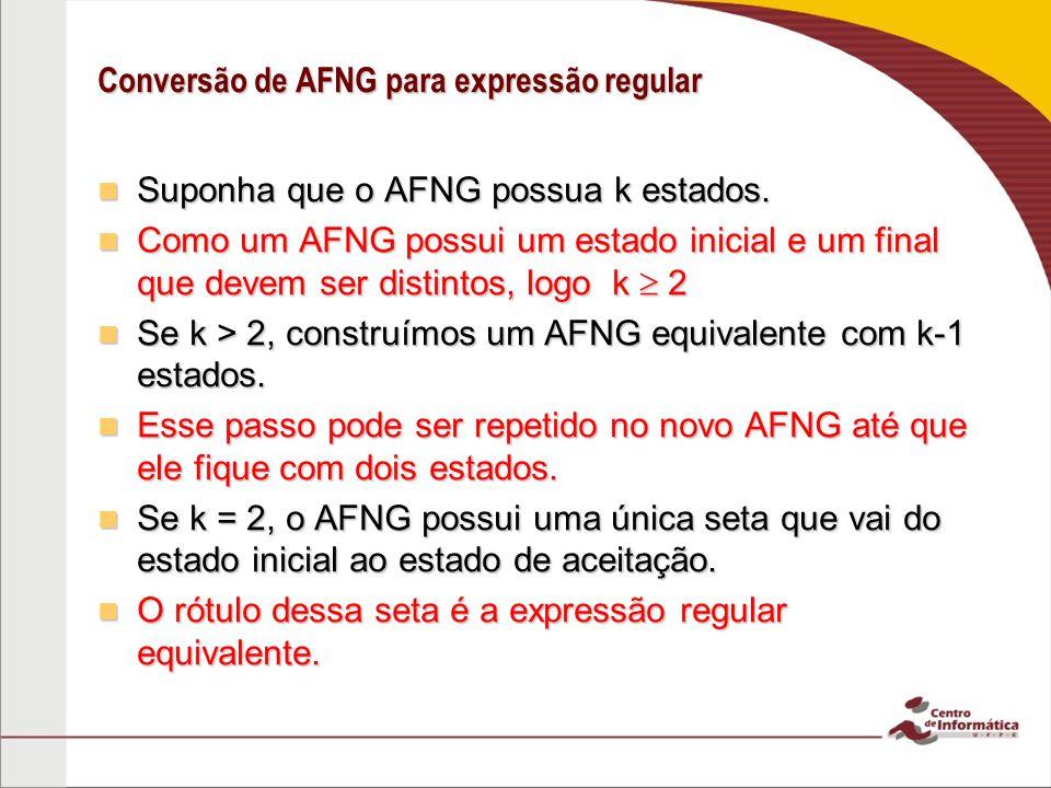Conversão de AFNG para expressão regular Suponha que o AFNG possua k estados. Suponha que o AFNG possua k estados. Como um AFNG possui um estado inici