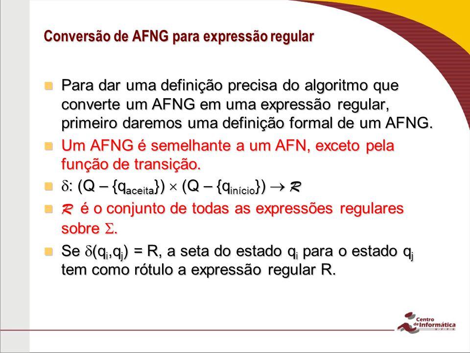 Conversão de AFNG para expressão regular Para dar uma definição precisa do algoritmo que converte um AFNG em uma expressão regular, primeiro daremos u