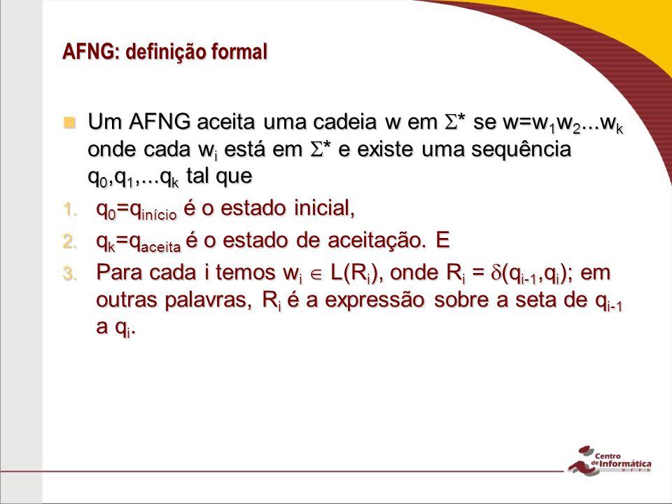 AFNG: definição formal Um AFNG aceita uma cadeia w em * se w=w 1 w 2...w k onde cada w i está em * e existe uma sequência q 0,q 1,...q k tal que Um AF