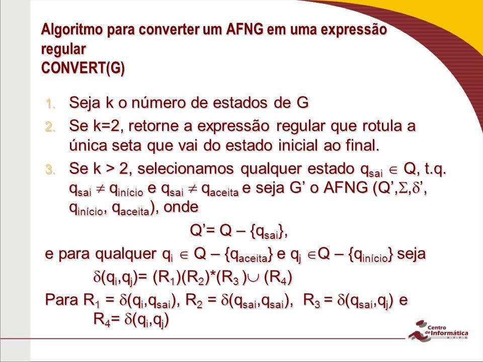Algoritmo para converter um AFNG em uma expressão regular CONVERT(G) 1. Seja k o número de estados de G 2. Se k=2, retorne a expressão regular que rot