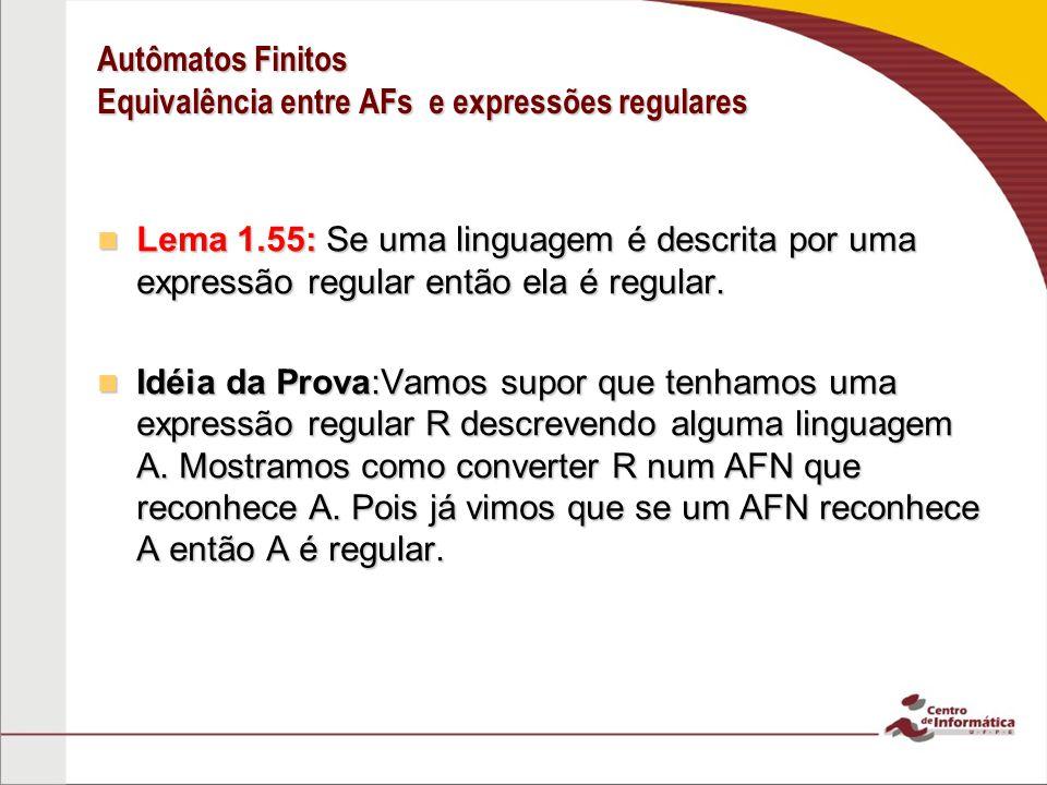 Autômatos Finitos Equivalência entre AFs e expressões regulares Lema 1.55: Se uma linguagem é descrita por uma expressão regular então ela é regular.