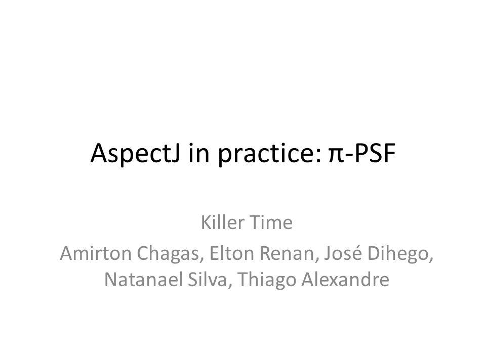 AspectJ in practice: π-PSF Killer Time Amirton Chagas, Elton Renan, José Dihego, Natanael Silva, Thiago Alexandre
