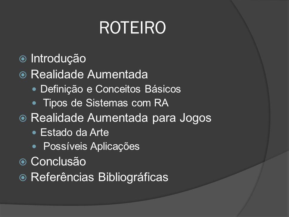 ROTEIRO Introdução Realidade Aumentada Definição e Conceitos Básicos Tipos de Sistemas com RA Realidade Aumentada para Jogos Estado da Arte Possíveis