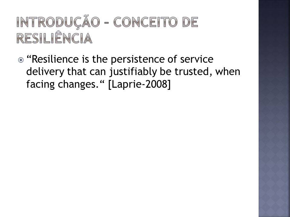 Resilience is the persistence of service delivery that can justifiably be trusted, when facing changes. [Laprie-2008]