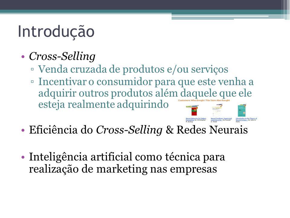 Introdução Cross-Selling Venda cruzada de produtos e/ou serviços Incentivar o consumidor para que este venha a adquirir outros produtos além daquele que ele esteja realmente adquirindo Eficiência do Cross-Selling & Redes Neurais Inteligência artificial como técnica para realização de marketing nas empresas