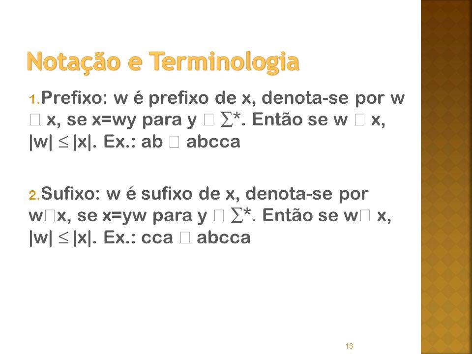 1. Prefixo: w é prefixo de x, denota-se por w x, se x=wy para y *. Então se w x, |w| |x|. Ex.: ab abcca 2. Sufixo: w é sufixo de x, denota-se por w x,