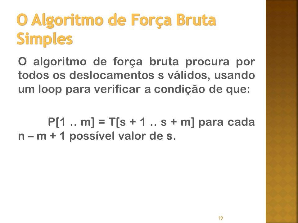 O algoritmo de força bruta procura por todos os deslocamentos s válidos, usando um loop para verificar a condição de que: P[1.. m] = T[s + 1.. s + m]