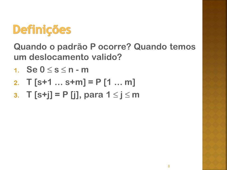 Quando o padrão P ocorre? Quando temos um deslocamento valido? 1. Se 0 s n - m 2. T [s+1... s+m] = P [1... m] 3. T [s+j] = P [j], para 1 j m 8
