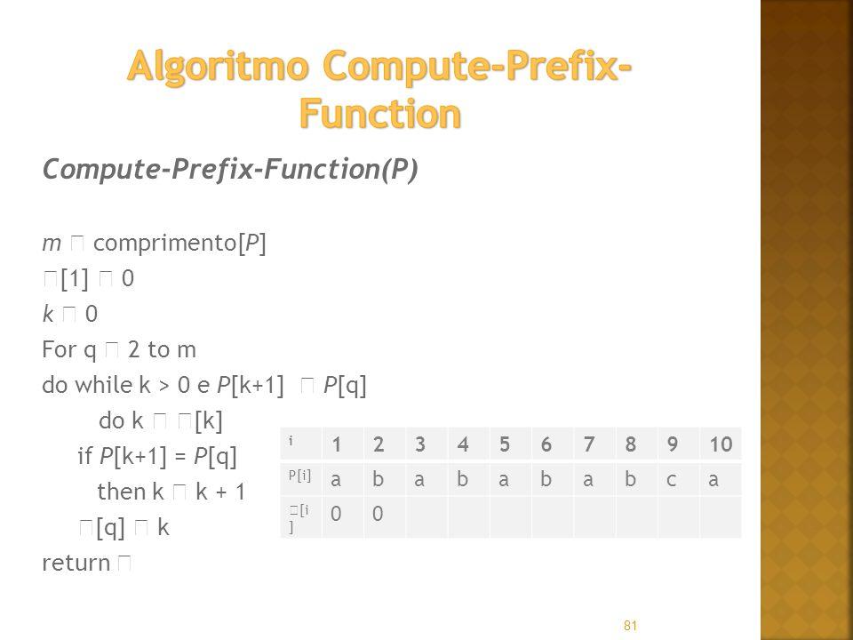 81 Compute-Prefix-Function(P) m comprimento[P] [1] 0 k 0 For q 2 to m do while k > 0 e P[k+1] P[q] do k [k] if P[k+1] = P[q] then k k + 1 [q] k return i 12345678910 P[i] ababababca [i ] 00