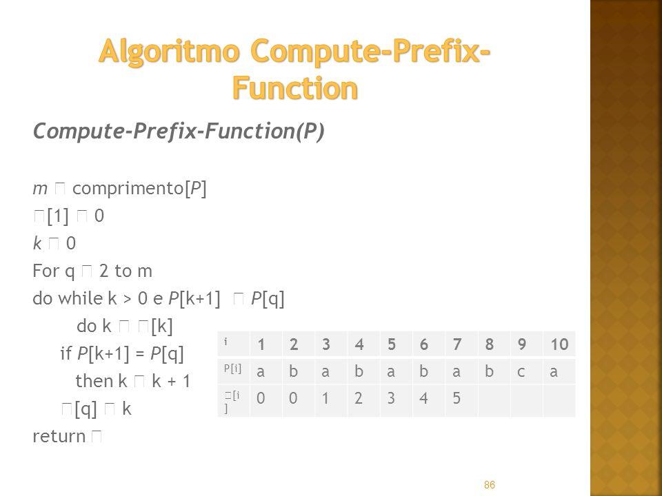 86 Compute-Prefix-Function(P) m comprimento[P] [1] 0 k 0 For q 2 to m do while k > 0 e P[k+1] P[q] do k [k] if P[k+1] = P[q] then k k + 1 [q] k return i 12345678910 P[i] ababababca [i ] 0012345