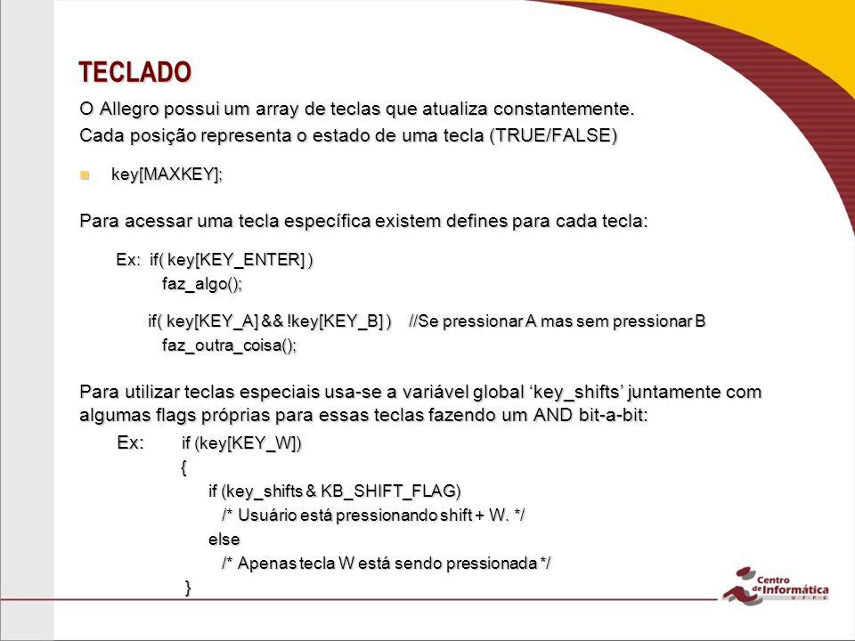 TECLADO O Allegro possui um array de teclas que atualiza constantemente. Cada posição representa o estado de uma tecla (TRUE/FALSE) key[MAXKEY]; key[M